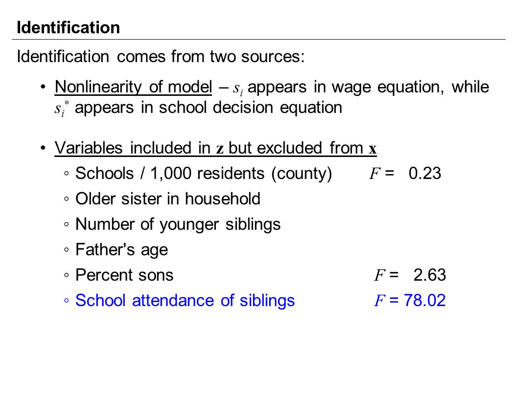 Identification Identification comes from two sources: Nonlinearity of model – s i appears in wage equation, while s i * appears in school decision equation Variables included in z but excluded from x ◦Schools / 1,000 residents (county) F = 0.23 ◦Older sister in household ◦Number of younger siblings ◦Father s age ◦Percent sons F = 2.63 ◦School attendance of siblings F = 78.02