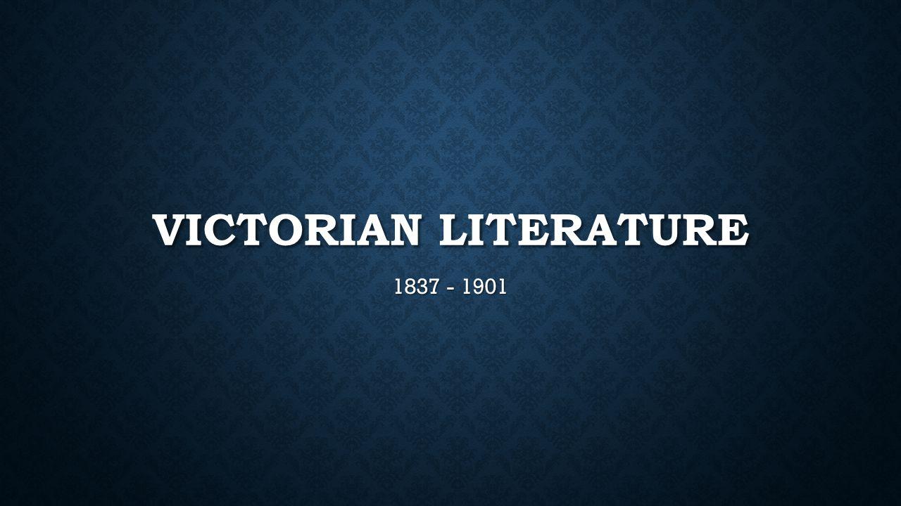 VICTORIAN LITERATURE 1837 - 1901