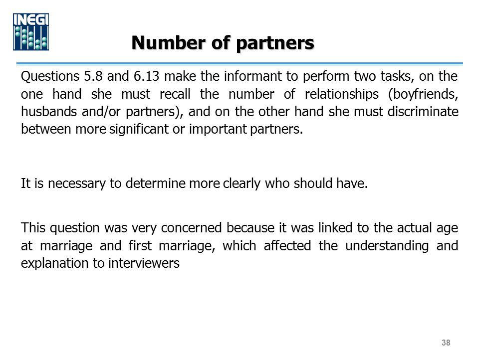 Number of partners Questions 5.8 and 6.13 make the informant to perform two tasks, on the one hand she must recall the number of relationships (boyfri