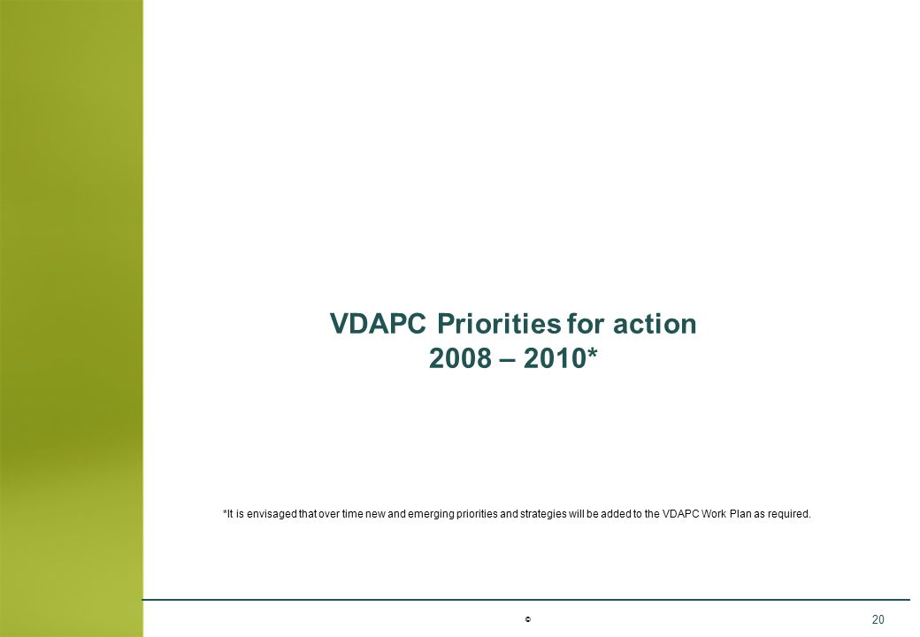 © 20 VDAPC Priorities for action 2008 – 2010* *It is envisaged that over time new and emerging priorities and strategies will be added to the VDAPC Wo