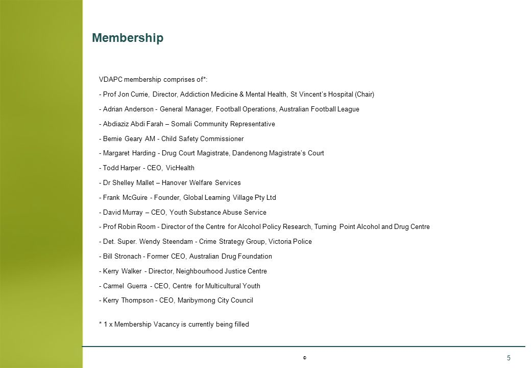 © 5 Membership VDAPC membership comprises of*: - Prof Jon Currie, Director, Addiction Medicine & Mental Health, St Vincent's Hospital (Chair) - Adrian