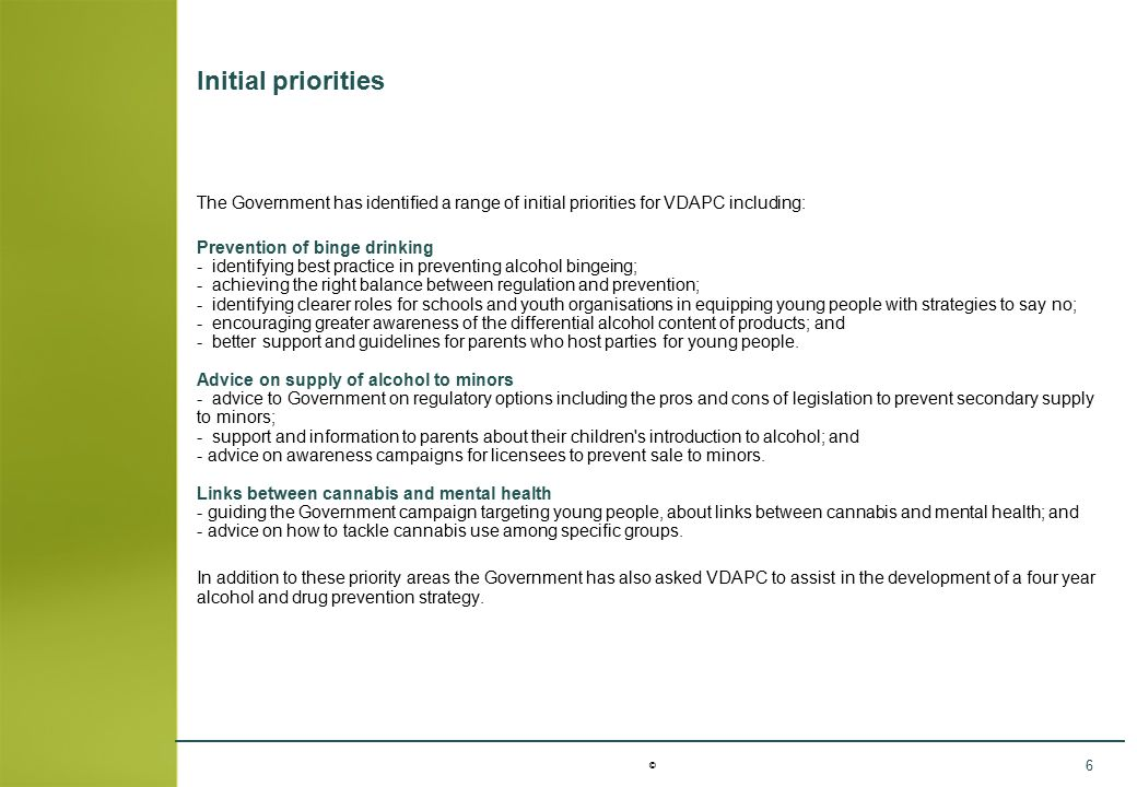 © 6 Initial priorities The Government has identified a range of initial priorities for VDAPC including: Prevention of binge drinking - identifying bes