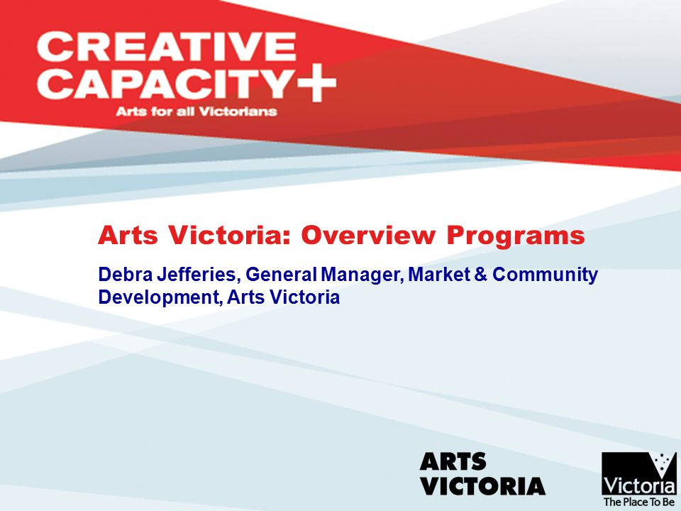 Role of Government in the Arts Arts Victoria's Role Arts Policy Framework Impact of the arts Funding Program Overview