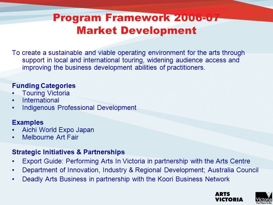 Program Framework 2006-07 Market Development To create a sustainable and viable operating environment for the arts through support in local and international touring, widening audience access and improving the business development abilities of practitioners.