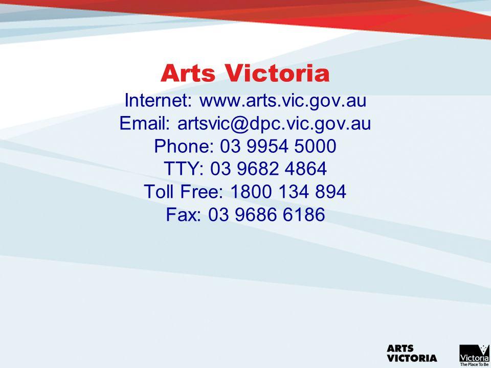 Arts Victoria Internet: www.arts.vic.gov.au Email: artsvic@dpc.vic.gov.au Phone: 03 9954 5000 TTY: 03 9682 4864 Toll Free: 1800 134 894 Fax: 03 9686 6186