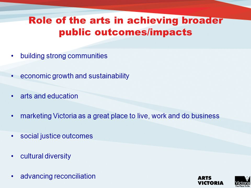 Role of the arts in achieving broader public outcomes/impacts building strong communities economic growth and sustainability arts and education marketing Victoria as a great place to live, work and do business social justice outcomes cultural diversity advancing reconciliation