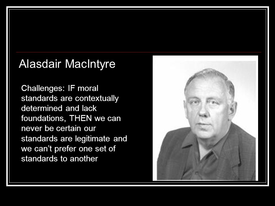 Alasdair MacIntyre Challenges: IF moral standards are contextually determined and lack foundations, THEN we can never be certain our standards are legitimate and we can't prefer one set of standards to another
