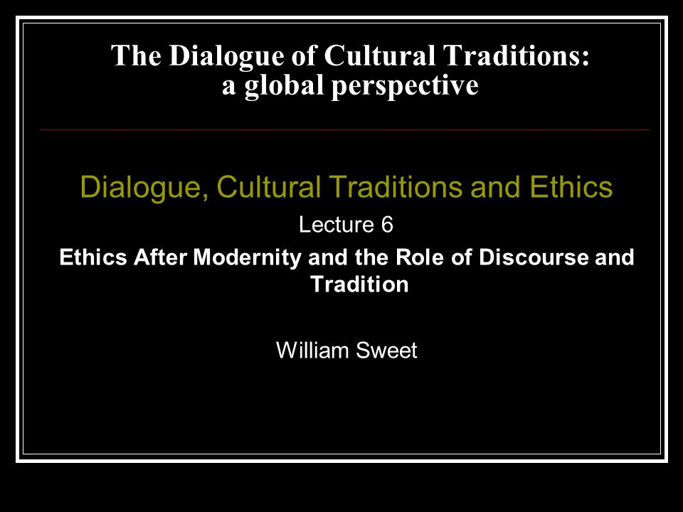 Dialogue, Cultural Traditions and Ethics Lecture 6 Ethics After Modernity and the Role of Discourse and Tradition William Sweet The Dialogue of Cultural Traditions: a global perspective