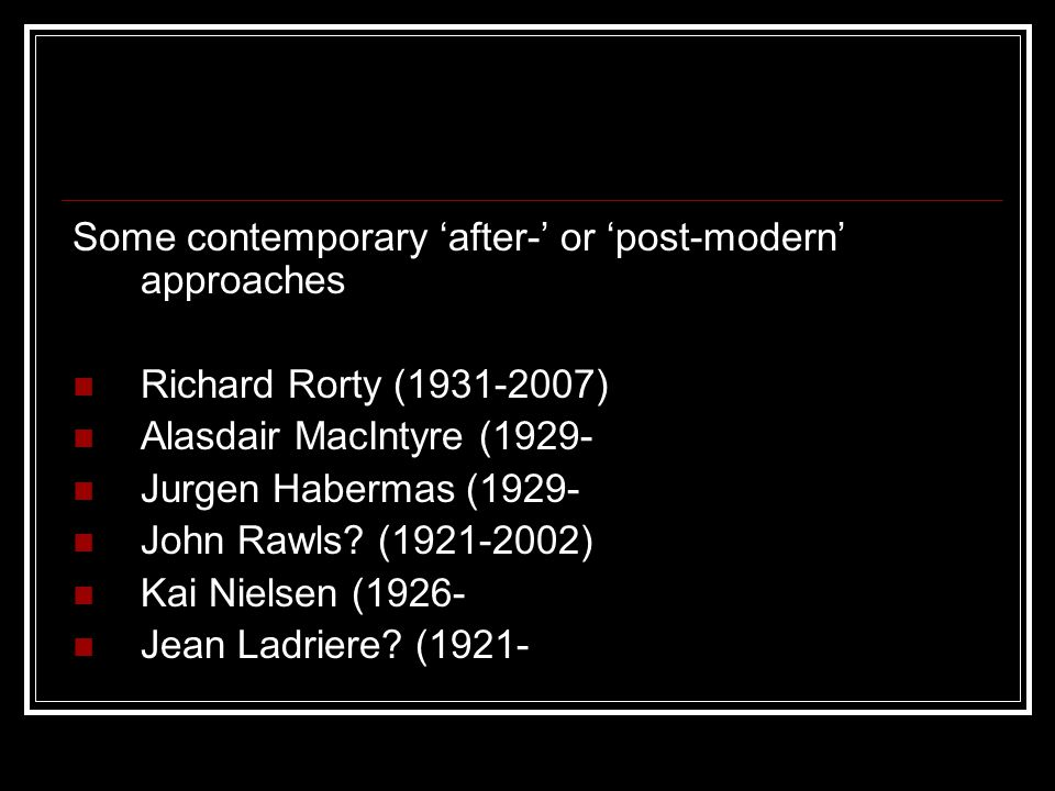 Some contemporary 'after-' or 'post-modern' approaches Richard Rorty (1931-2007) Alasdair MacIntyre (1929- Jurgen Habermas (1929- John Rawls.