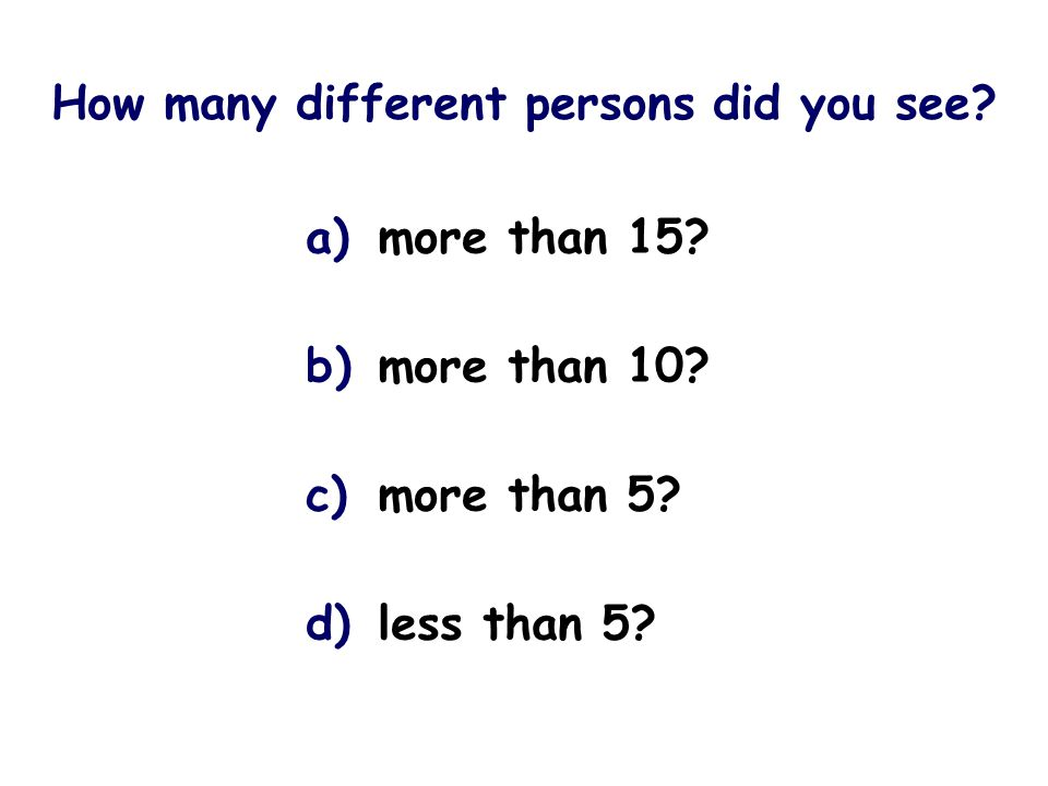 How many different persons did you see. a) more than 15.
