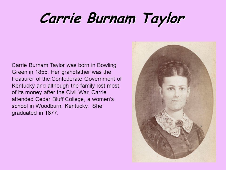 Carrie Burnam Taylor Carrie Burnam Taylor was born in Bowling Green in 1855.