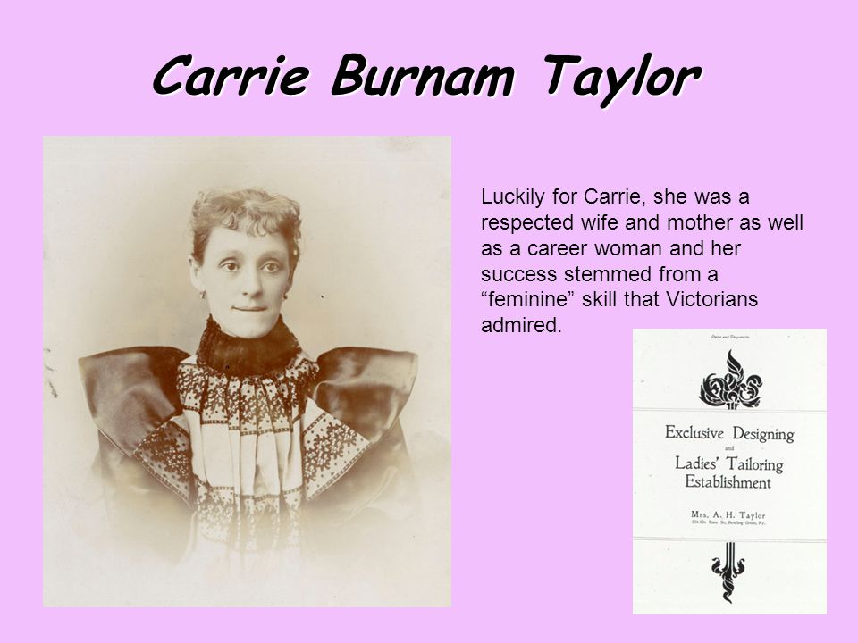 Carrie Burnam Taylor Luckily for Carrie, she was a respected wife and mother as well as a career woman and her success stemmed from a feminine skill that Victorians admired.