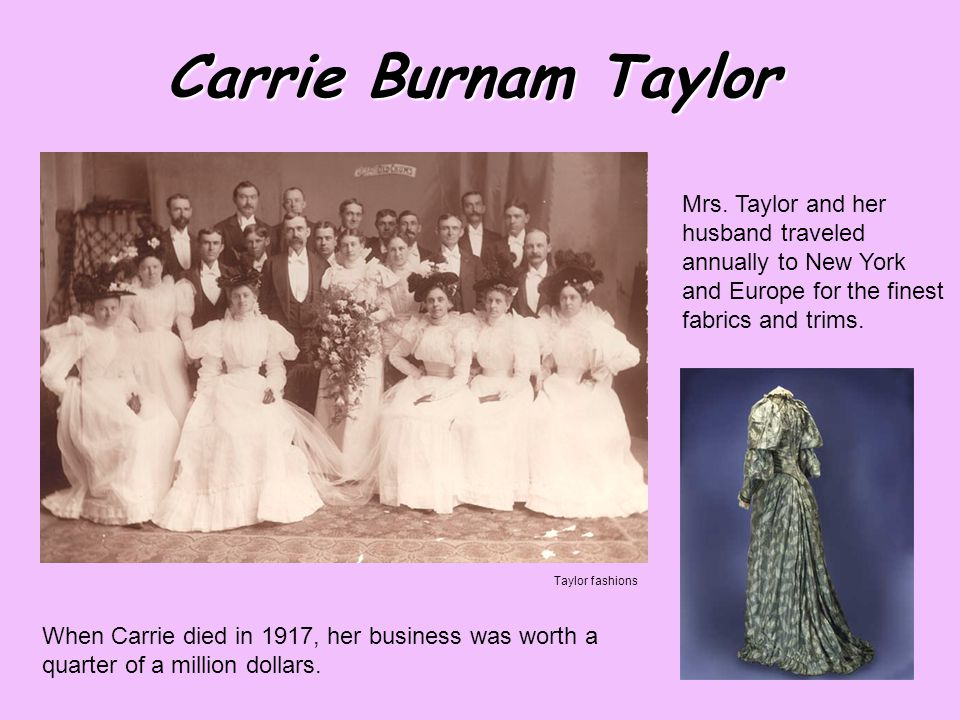 Carrie Burnam Taylor When Carrie died in 1917, her business was worth a quarter of a million dollars.
