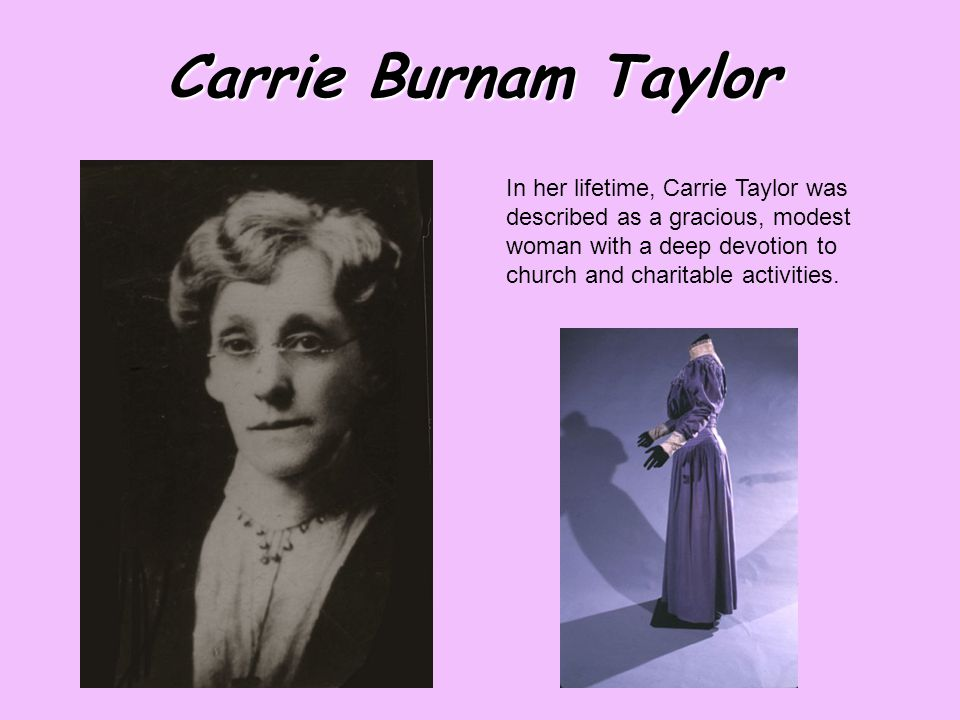 Carrie Burnam Taylor In her lifetime, Carrie Taylor was described as a gracious, modest woman with a deep devotion to church and charitable activities.
