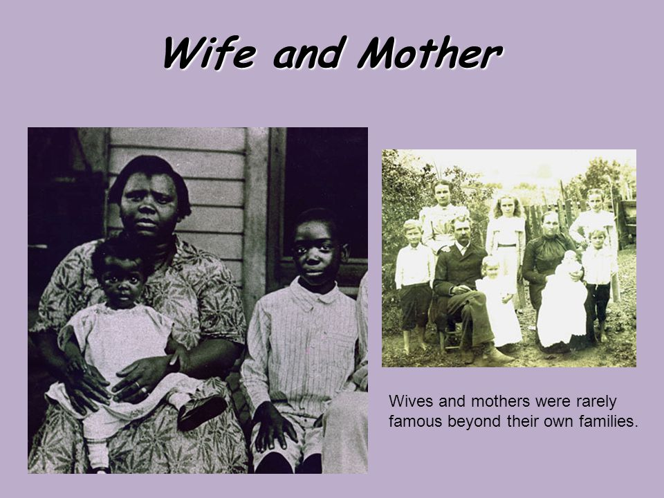 Wife and Mother Wives and mothers were rarely famous beyond their own families.
