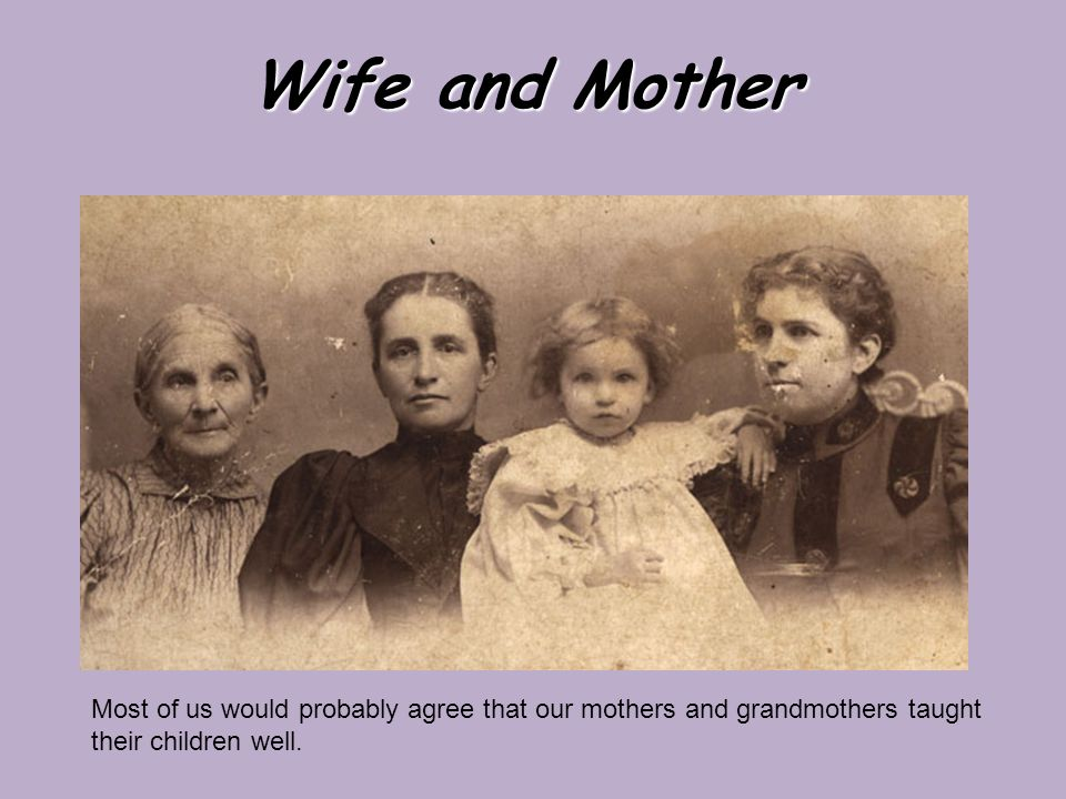 Wife and Mother Most of us would probably agree that our mothers and grandmothers taught their children well.