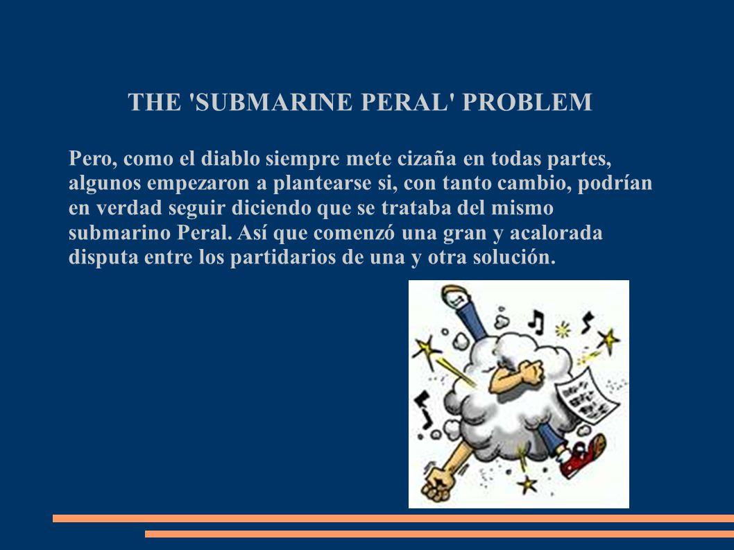 THE SUBMARINE PERAL PROBLEM Pero, como el diablo siempre mete cizaña en todas partes, algunos empezaron a plantearse si, con tanto cambio, podrían en verdad seguir diciendo que se trataba del mismo submarino Peral.