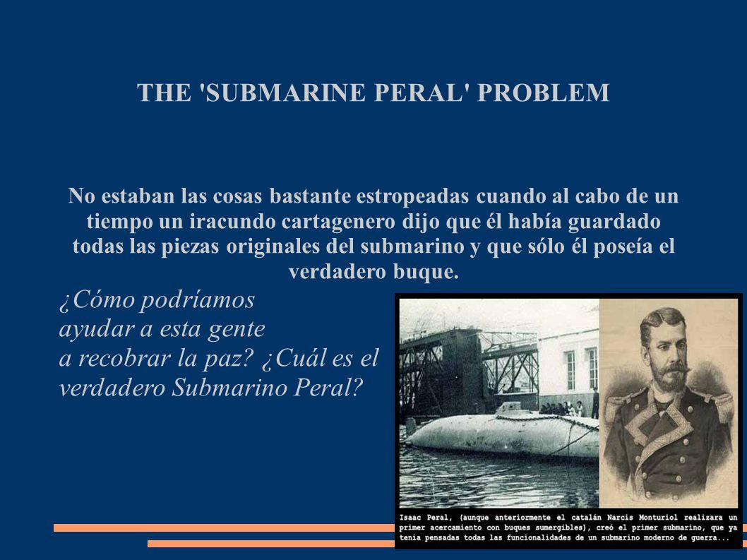 THE SUBMARINE PERAL PROBLEM No estaban las cosas bastante estropeadas cuando al cabo de un tiempo un iracundo cartagenero dijo que él había guardado todas las piezas originales del submarino y que sólo él poseía el verdadero buque.