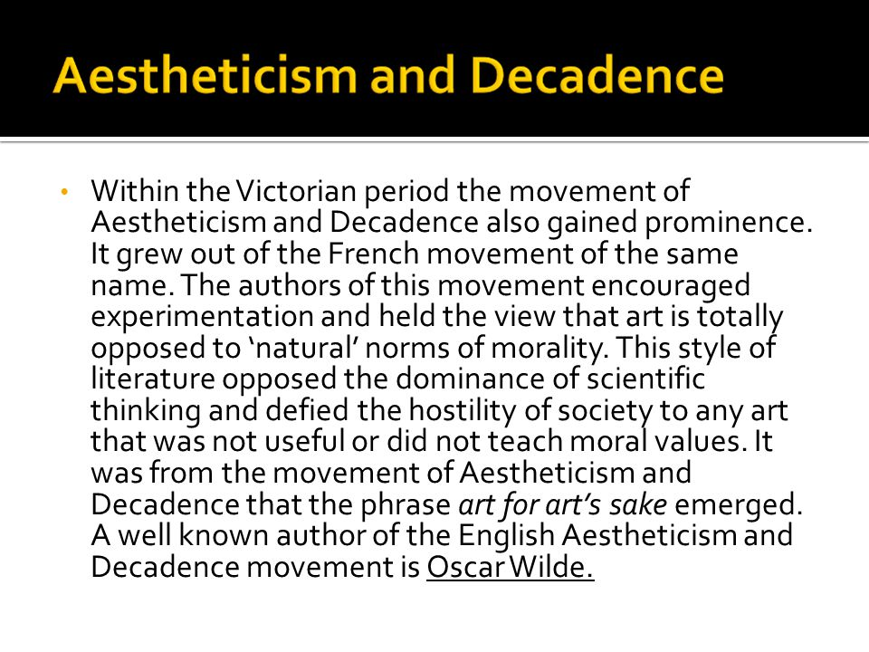 Within the Victorian period the movement of Aestheticism and Decadence also gained prominence.