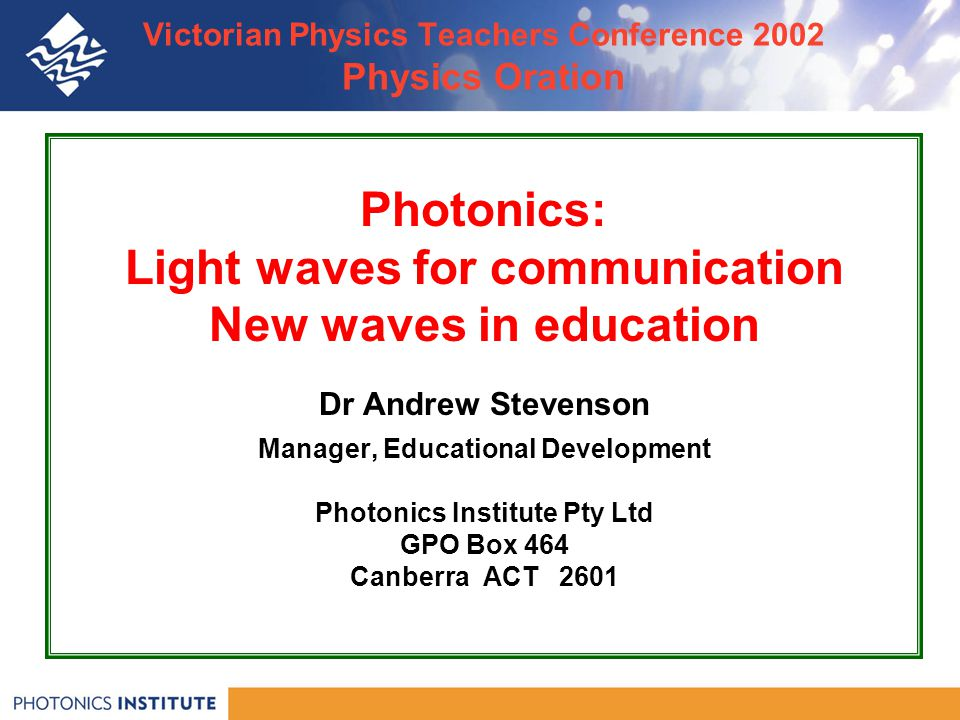 Victorian Physics Teachers Conference 2002 Physics Oration Photonics: Light waves for communication New waves in education Dr Andrew Stevenson Manager, Educational Development Photonics Institute Pty Ltd GPO Box 464 Canberra ACT 2601