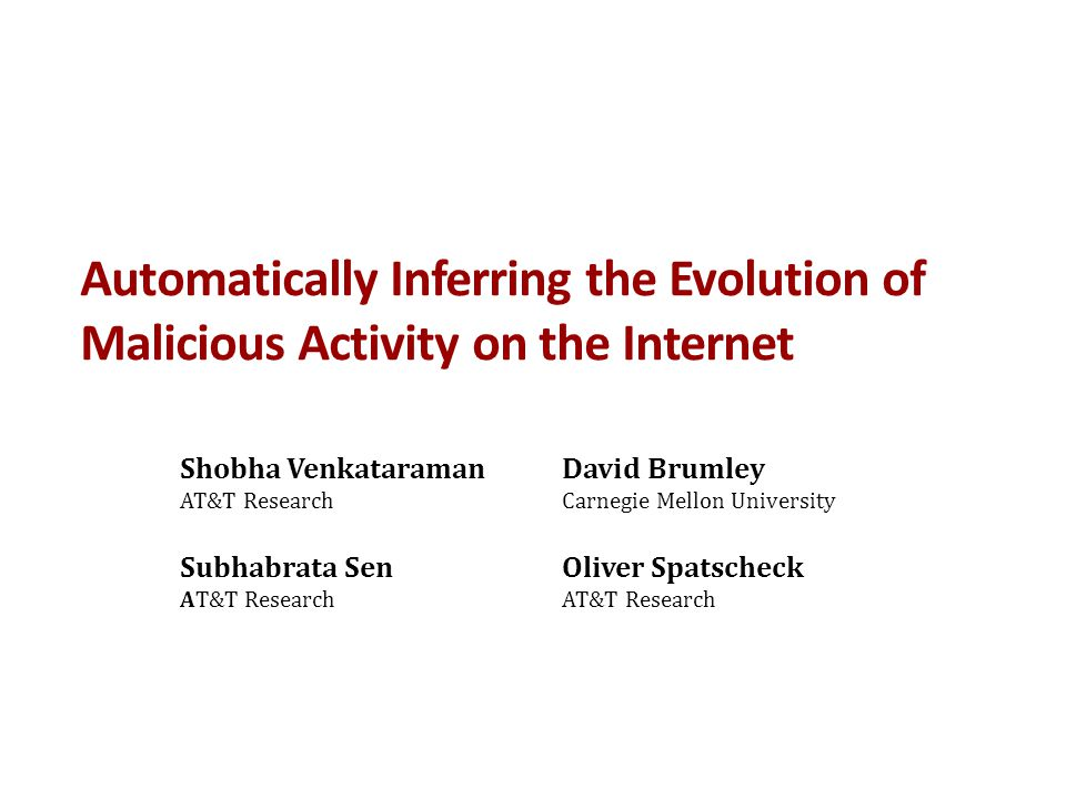 Automatically Inferring the Evolution of Malicious Activity on the Internet David Brumley Carnegie Mellon University Shobha Venkataraman AT&T Research Oliver Spatscheck AT&T Research Subhabrata Sen AT&T Research