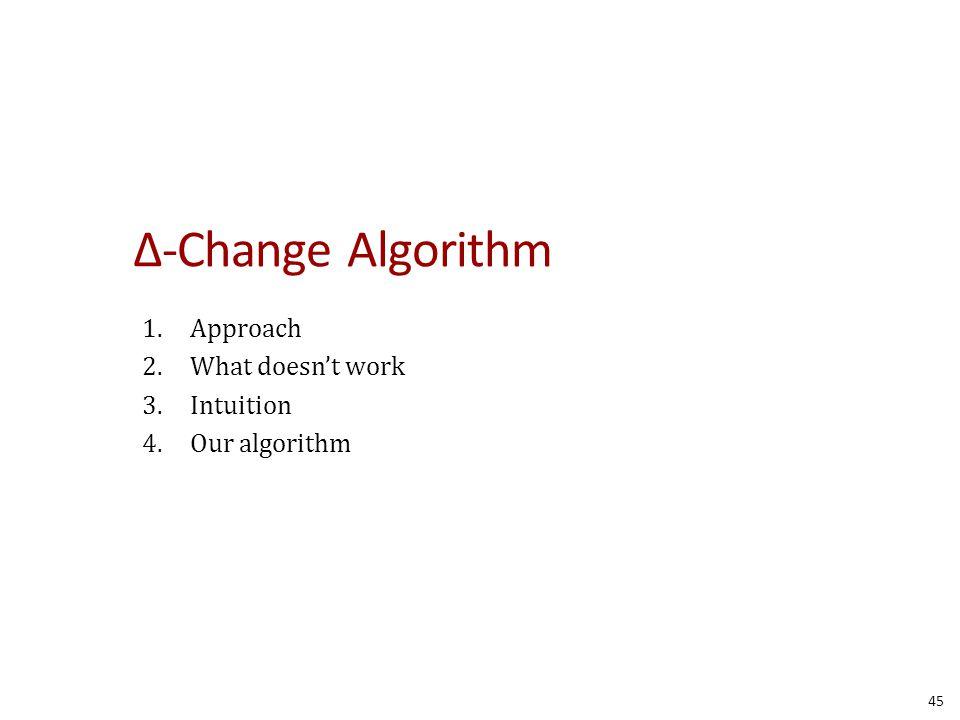 Δ-Change Algorithm 1.Approach 2.What doesn't work 3.Intuition 4.Our algorithm 45