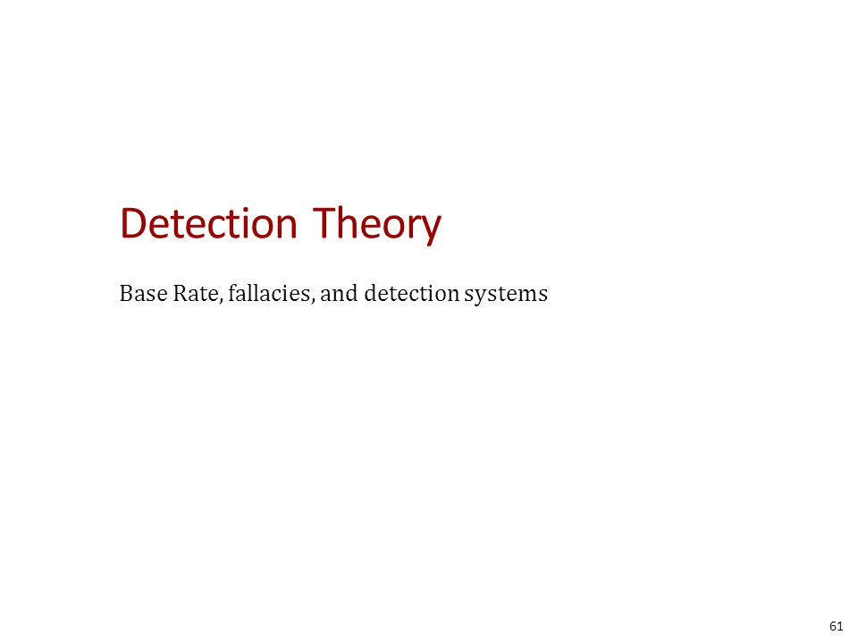 Detection Theory Base Rate, fallacies, and detection systems 61