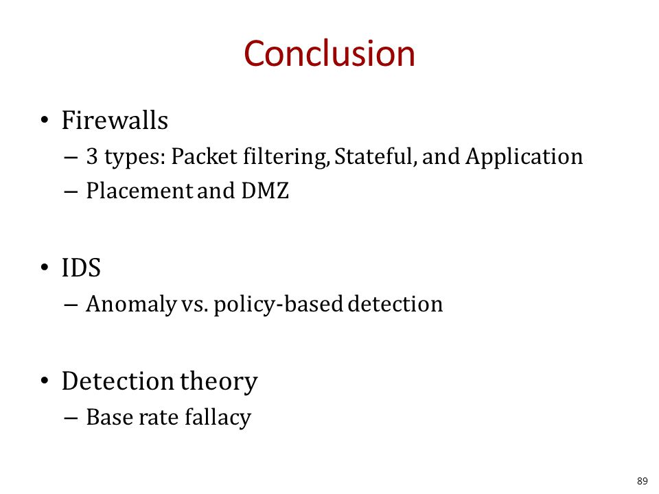 Conclusion Firewalls – 3 types: Packet filtering, Stateful, and Application – Placement and DMZ IDS – Anomaly vs.