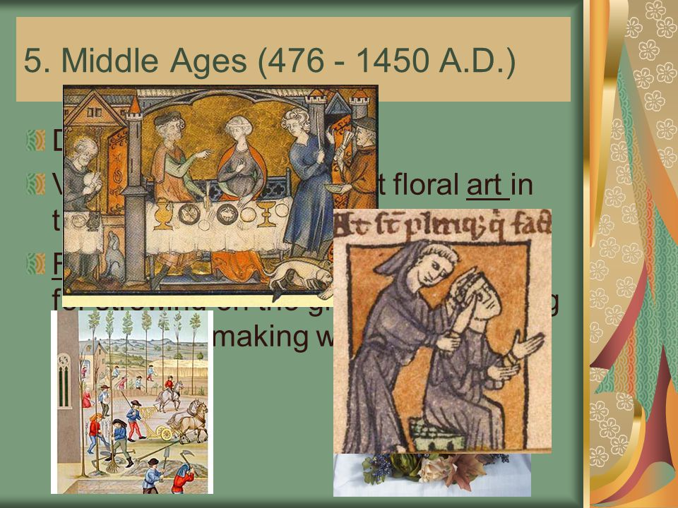 5. Middle Ages (476 - 1450 A.D.) Design Characteristics: Very little is known about floral art in this period Fragrant flowers were highly favored for