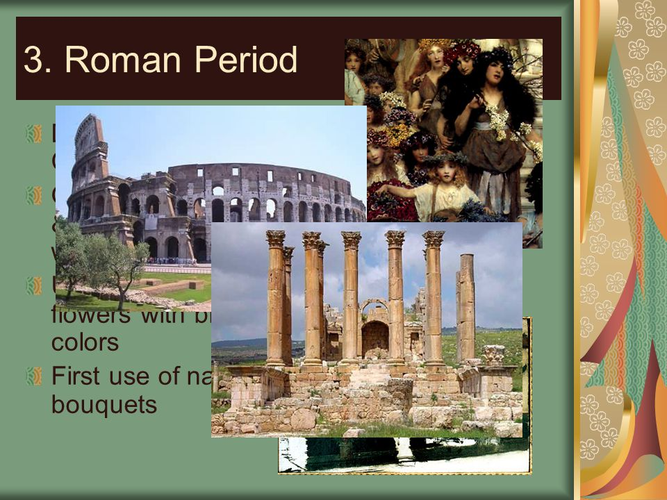 3. Roman Period Design Characteristics: Often used heavy & elaborate wreaths Used fragrant flowers with bright colors First use of natural bouquets