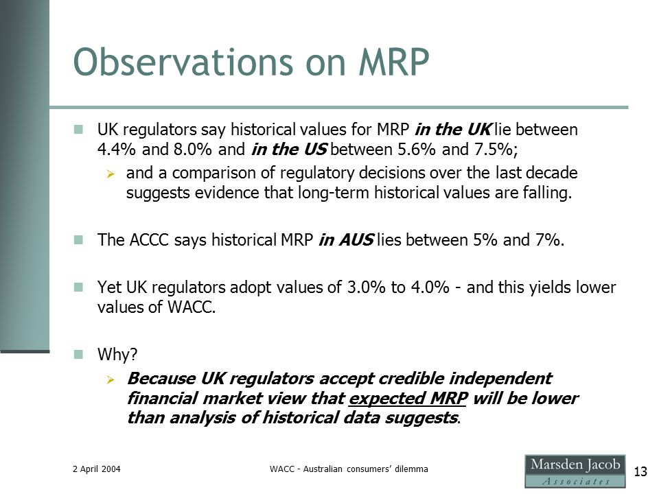 2 April 2004WACC - Australian consumers' dilemma 13 Observations on MRP UK regulators say historical values for MRP in the UK lie between 4.4% and 8.0% and in the US between 5.6% and 7.5%;  and a comparison of regulatory decisions over the last decade suggests evidence that long-term historical values are falling.