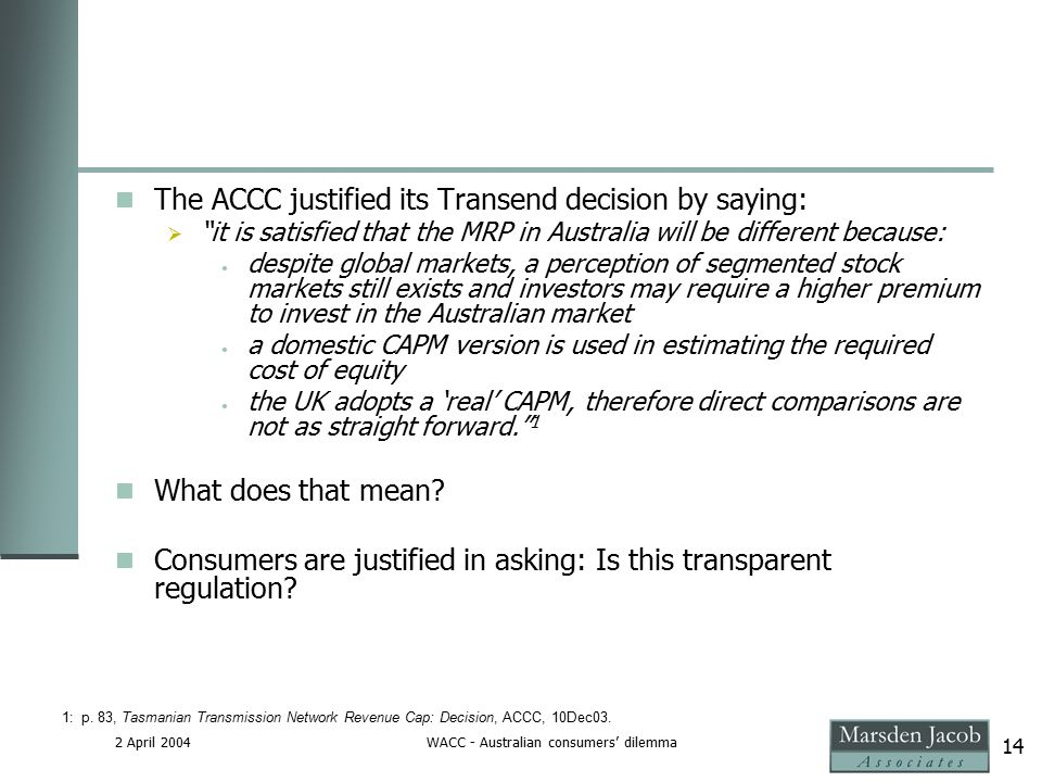 2 April 2004WACC - Australian consumers' dilemma 14 The ACCC justified its Transend decision by saying:  it is satisfied that the MRP in Australia will be different because: despite global markets, a perception of segmented stock markets still exists and investors may require a higher premium to invest in the Australian market a domestic CAPM version is used in estimating the required cost of equity the UK adopts a 'real' CAPM, therefore direct comparisons are not as straight forward. 1 What does that mean.