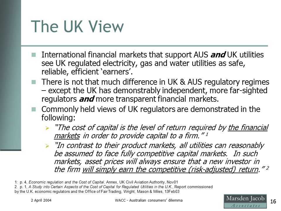 2 April 2004WACC - Australian consumers' dilemma 16 The UK View International financial markets that support AUS and UK utilities see UK regulated electricity, gas and water utilities as safe, reliable, efficient 'earners'.