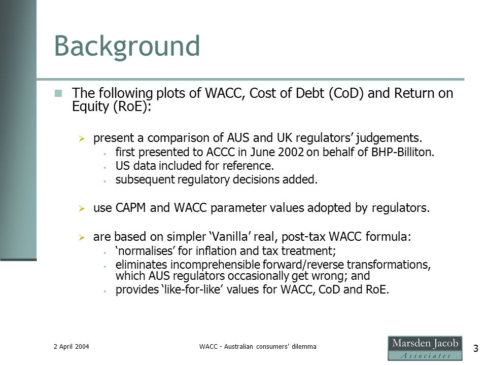 2 April 2004WACC - Australian consumers' dilemma 3 Background The following plots of WACC, Cost of Debt (CoD) and Return on Equity (RoE):  present a comparison of AUS and UK regulators' judgements.