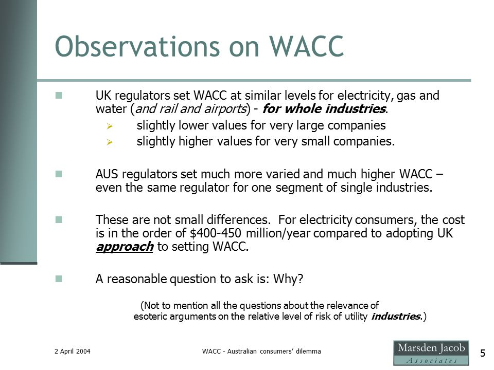 2 April 2004WACC - Australian consumers' dilemma 5 Observations on WACC UK regulators set WACC at similar levels for electricity, gas and water (and rail and airports) - for whole industries.