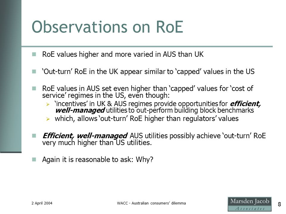2 April 2004WACC - Australian consumers' dilemma 8 Observations on RoE RoE values higher and more varied in AUS than UK 'Out-turn' RoE in the UK appear similar to 'capped' values in the US RoE values in AUS set even higher than 'capped' values for 'cost of service' regimes in the US, even though:  'incentives' in UK & AUS regimes provide opportunities for efficient, well-managed utilities to out-perform building block benchmarks  which, allows 'out-turn' RoE higher than regulators' values Efficient, well-managed AUS utilities possibly achieve 'out-turn' RoE very much higher than US utilities.