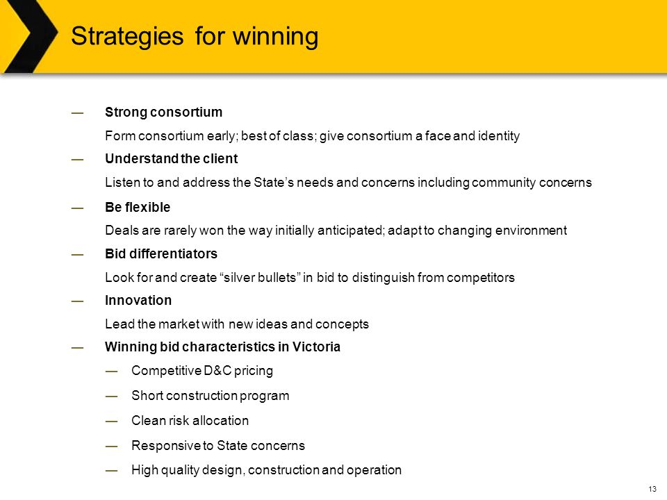 13 Strategies for winning ―Strong consortium Form consortium early; best of class; give consortium a face and identity ―Understand the client Listen to and address the State's needs and concerns including community concerns ―Be flexible Deals are rarely won the way initially anticipated; adapt to changing environment ―Bid differentiators Look for and create silver bullets in bid to distinguish from competitors ―Innovation Lead the market with new ideas and concepts ―Winning bid characteristics in Victoria ―Competitive D&C pricing ―Short construction program ―Clean risk allocation ―Responsive to State concerns ―High quality design, construction and operation