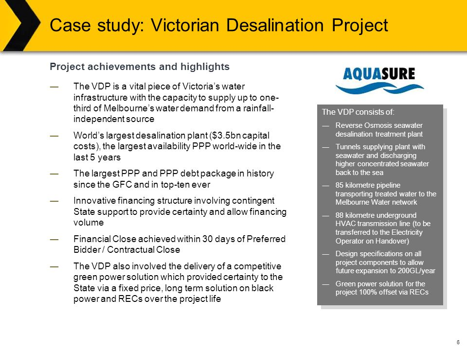 6 Case study: Victorian Desalination Project ―The VDP is a vital piece of Victoria's water infrastructure with the capacity to supply up to one- third of Melbourne's water demand from a rainfall- independent source ―World's largest desalination plant ($3.5bn capital costs), the largest availability PPP world-wide in the last 5 years ―The largest PPP and PPP debt package in history since the GFC and in top-ten ever ―Innovative financing structure involving contingent State support to provide certainty and allow financing volume ―Financial Close achieved within 30 days of Preferred Bidder / Contractual Close ―The VDP also involved the delivery of a competitive green power solution which provided certainty to the State via a fixed price, long term solution on black power and RECs over the project life Project achievements and highlights The VDP consists of: ―Reverse Osmosis seawater desalination treatment plant ―Tunnels supplying plant with seawater and discharging higher concentrated seawater back to the sea ―85 kilometre pipeline transporting treated water to the Melbourne Water network ―88 kilometre underground HVAC transmission line (to be transferred to the Electricity Operator on Handover) ―Design specifications on all project components to allow future expansion to 200GL/year ―Green power solution for the project 100% offset via RECs The VDP consists of: ―Reverse Osmosis seawater desalination treatment plant ―Tunnels supplying plant with seawater and discharging higher concentrated seawater back to the sea ―85 kilometre pipeline transporting treated water to the Melbourne Water network ―88 kilometre underground HVAC transmission line (to be transferred to the Electricity Operator on Handover) ―Design specifications on all project components to allow future expansion to 200GL/year ―Green power solution for the project 100% offset via RECs