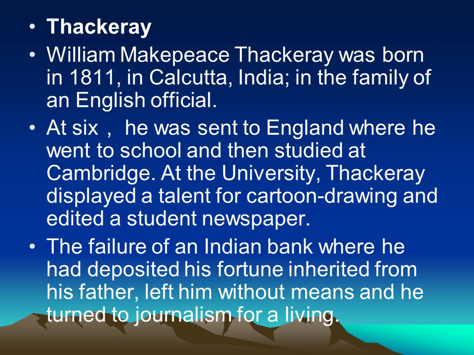 Thackeray William Makepeace Thackeray was born in 1811, in Calcutta, India; in the family of an English official.