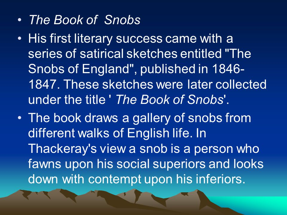 The Book of Snobs His first literary success came with a series of satirical sketches entitled The Snobs of England , published in 1846- 1847.
