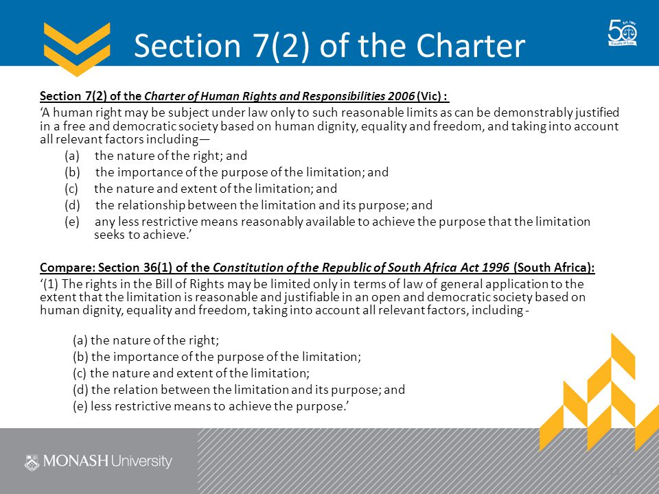 Section 7(2) of the Charter Section 7(2) of the Charter of Human Rights and Responsibilities 2006 (Vic) : 'A human right may be subject under law only to such reasonable limits as can be demonstrably justified in a free and democratic society based on human dignity, equality and freedom, and taking into account all relevant factors including— (a) the nature of the right; and (b) the importance of the purpose of the limitation; and (c) the nature and extent of the limitation; and (d) the relationship between the limitation and its purpose; and (e) any less restrictive means reasonably available to achieve the purpose that the limitation seeks to achieve.' Compare: Section 36(1) of the Constitution of the Republic of South Africa Act 1996 (South Africa): '(1) The rights in the Bill of Rights may be limited only in terms of law of general application to the extent that the limitation is reasonable and justifiable in an open and democratic society based on human dignity, equality and freedom, taking into account all relevant factors, including - (a) the nature of the right; (b) the importance of the purpose of the limitation; (c) the nature and extent of the limitation; (d) the relation between the limitation and its purpose; and (e) less restrictive means to achieve the purpose.' 13