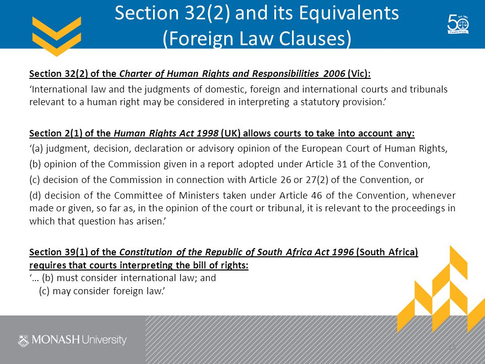 Section 32(2) and its Equivalents (Foreign Law Clauses) Section 32(2) of the Charter of Human Rights and Responsibilities 2006 (Vic): 'International law and the judgments of domestic, foreign and international courts and tribunals relevant to a human right may be considered in interpreting a statutory provision.' Section 2(1) of the Human Rights Act 1998 (UK) allows courts to take into account any: '(a) judgment, decision, declaration or advisory opinion of the European Court of Human Rights, (b) opinion of the Commission given in a report adopted under Article 31 of the Convention, (c) decision of the Commission in connection with Article 26 or 27(2) of the Convention, or (d) decision of the Committee of Ministers taken under Article 46 of the Convention, whenever made or given, so far as, in the opinion of the court or tribunal, it is relevant to the proceedings in which that question has arisen.' Section 39(1) of the Constitution of the Republic of South Africa Act 1996 (South Africa) requires that courts interpreting the bill of rights: '… (b) must consider international law; and (c) may consider foreign law.' 15