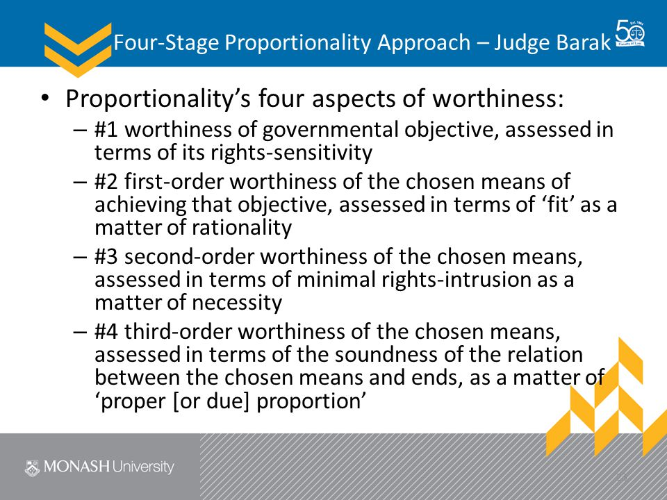 Four-Stage Proportionality Approach – Judge Barak Proportionality's four aspects of worthiness: – #1 worthiness of governmental objective, assessed in terms of its rights-sensitivity – #2 first-order worthiness of the chosen means of achieving that objective, assessed in terms of 'fit' as a matter of rationality – #3 second-order worthiness of the chosen means, assessed in terms of minimal rights-intrusion as a matter of necessity – #4 third-order worthiness of the chosen means, assessed in terms of the soundness of the relation between the chosen means and ends, as a matter of 'proper [or due] proportion' 23