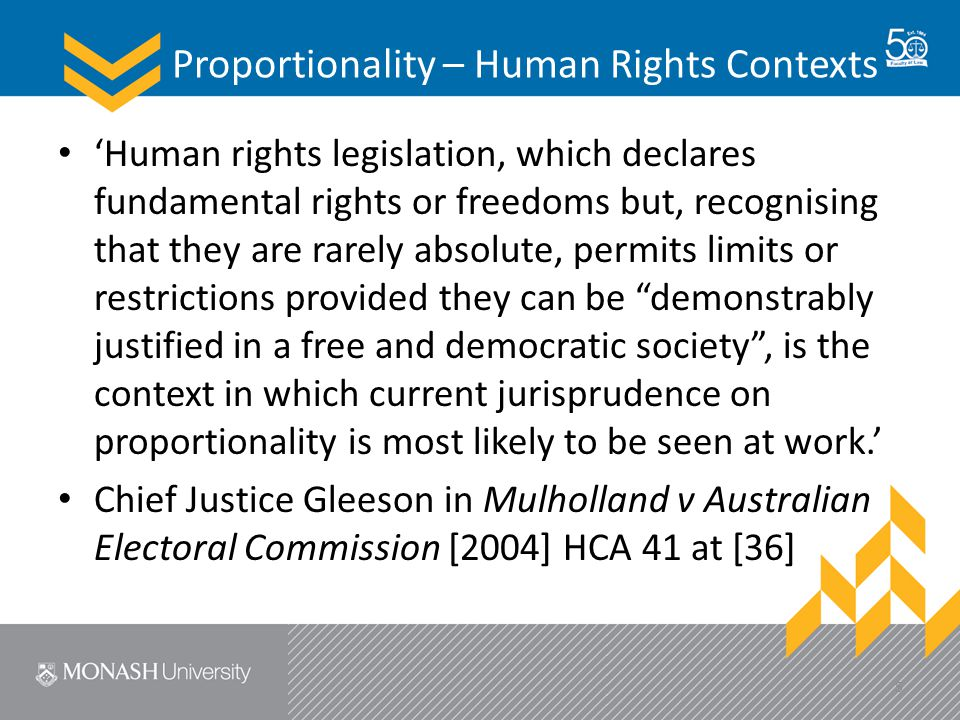 Proportionality – Human Rights Contexts 'Human rights legislation, which declares fundamental rights or freedoms but, recognising that they are rarely absolute, permits limits or restrictions provided they can be demonstrably justified in a free and democratic society , is the context in which current jurisprudence on proportionality is most likely to be seen at work.' Chief Justice Gleeson in Mulholland v Australian Electoral Commission [2004] HCA 41 at [36] 5