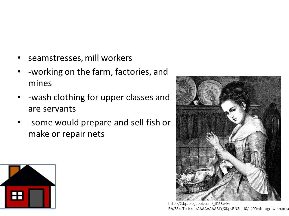 seamstresses, mill workers -working on the farm, factories, and mines -wash clothing for upper classes and are servants -some would prepare and sell f