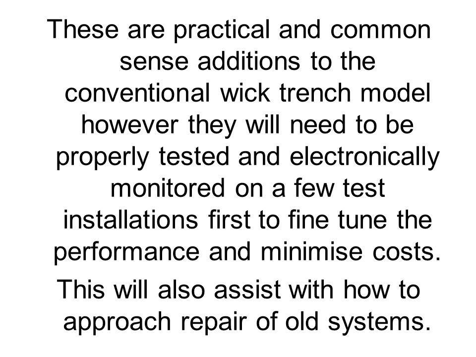 These are practical and common sense additions to the conventional wick trench model however they will need to be properly tested and electronically monitored on a few test installations first to fine tune the performance and minimise costs.