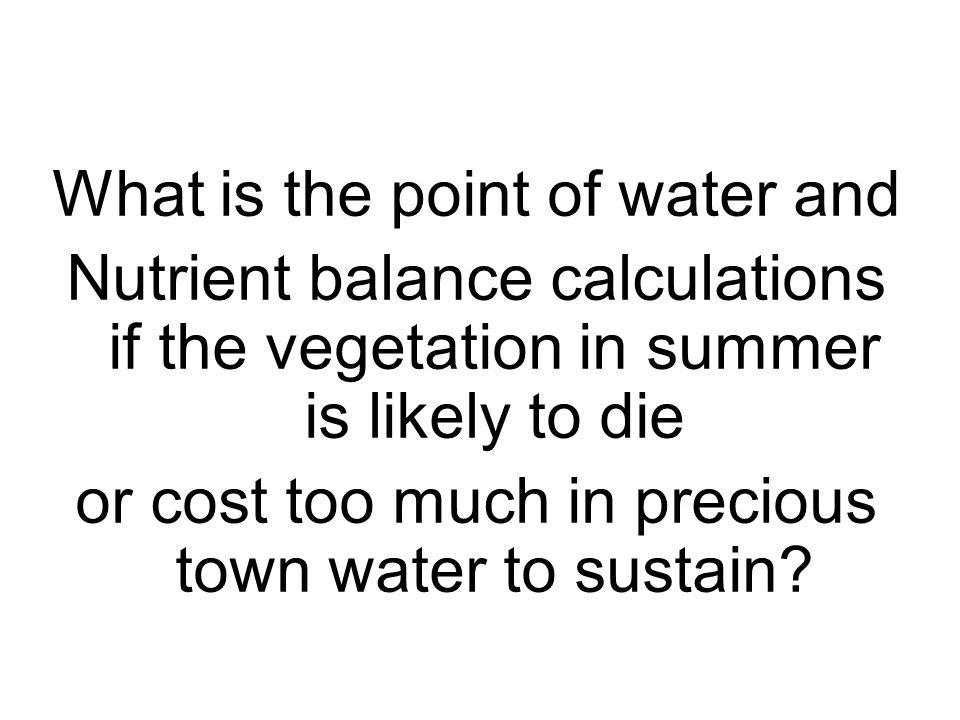 What is the point of water and Nutrient balance calculations if the vegetation in summer is likely to die or cost too much in precious town water to sustain
