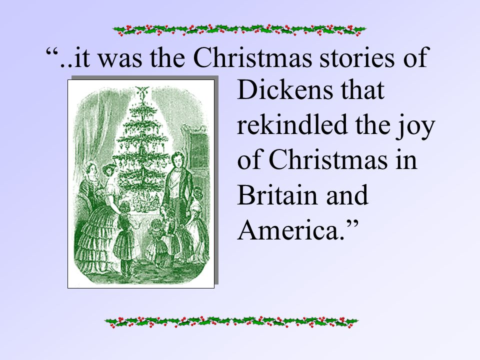 ..it was the Christmas stories of Dickens that rekindled the joy of Christmas in Britain and America.
