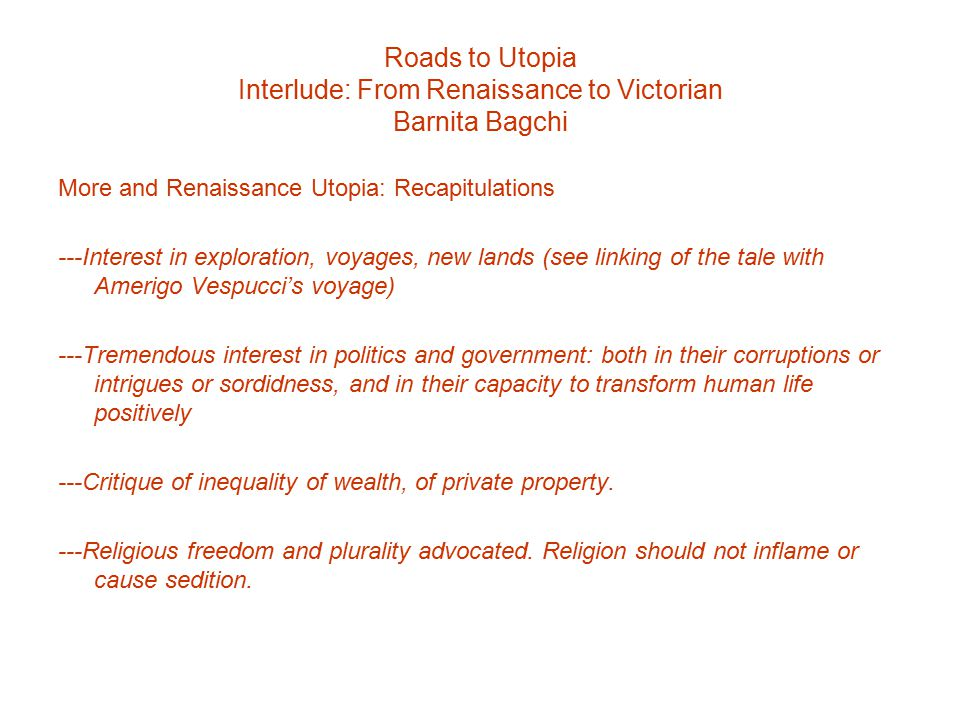 Roads to Utopia Interlude: From Renaissance to Victorian Barnita Bagchi More and Renaissance Utopia: Recapitulations ---Interest in exploration, voyages, new lands (see linking of the tale with Amerigo Vespucci's voyage) ---Tremendous interest in politics and government: both in their corruptions or intrigues or sordidness, and in their capacity to transform human life positively ---Critique of inequality of wealth, of private property.