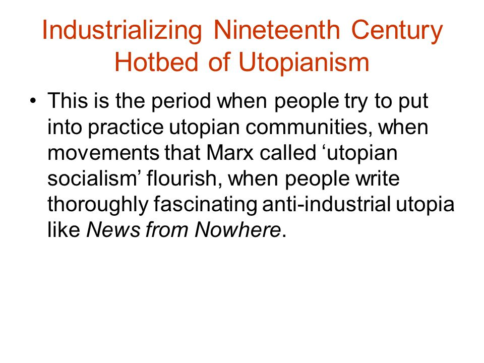 Industrializing Nineteenth Century Hotbed of Utopianism This is the period when people try to put into practice utopian communities, when movements th